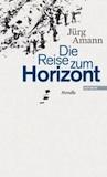 Amann, Jürg: Die Reise zum Horizont
