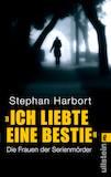 Harbort, Stephan: Ich liebte eine Bestie